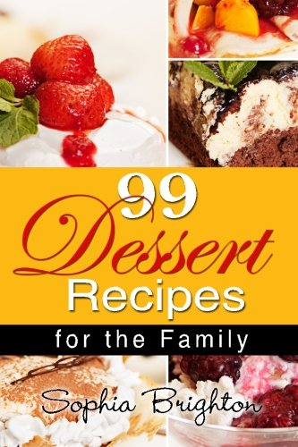 99 Dessert Recipes: For the Family (Easy Dessert Recipes,Dessert Ideas,Cake Design,Sponge Cake Recipe Ice Cream) by Sophia Brighton