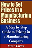 How to Set Prices in a Manufacturing Business - A Step by Step Guide to Pricing in a Manufacturing Company (Pricing Strategies)