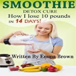Smoothies for Weight Loss: Detox Cure...How I Lose 10 Pounds in 14 Days! | Emma Brown