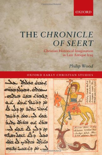 The Chronicle of Seert: Christian Historical Imagination in Late Antique Iraq (Oxford Early Christian Studies)
