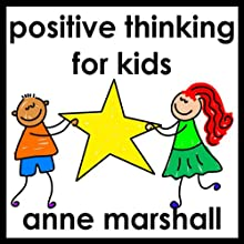 Positive Thinking for Kids: Parenting Skills for a Positive Mindset  by Anne Marshall Narrated by Anne Marshall