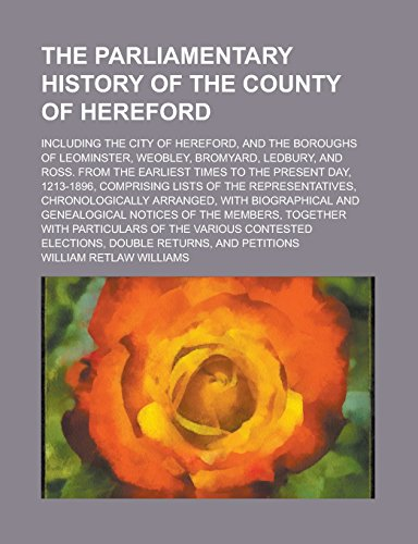 The Parliamentary History of the County of Hereford; Including the City of Hereford, and the Boroughs of Leominster, Weobley, Bromyard, Ledbury, and ... Day, 1213-1896, Comprising Lists of the