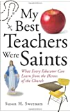 img - for My Best Teachers Were Saints: What Every Educator Can Learn from the Heroes of the Church book / textbook / text book
