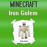 Minecraft: Iron Golem: Minecraft Book About Minecraft Iron Golems | Billy Miner