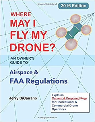 Where May I Fly My Drone: An Owner's Guide to Airspace & FAA Regulations: 2016 Edition