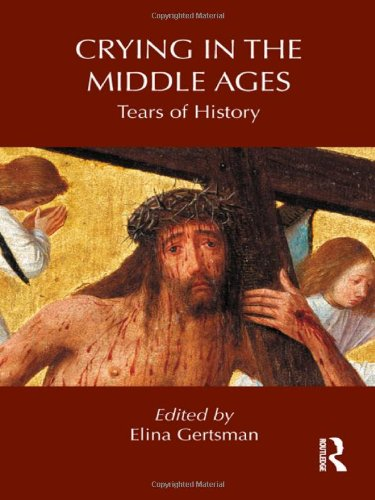 Crying in the Middle Ages: Tears of History (Routledge Studies in Medieval Religion and Culture)