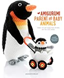 Amigurumi Parent and Baby Animals: Crochet Soft and Snuggly Moms and Dads with the Cutest Babies!