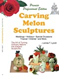 img - for Carving Melon Sculptures: The Art of Turning Ordinary Melons into Elegant Sculptures by Lynch, Lonnie T. (2008) Paperback book / textbook / text book