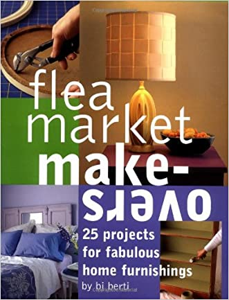Flea Market Makeovers: 25 Projects for Fabulous Home Furnishings written by B.J. Berti