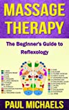 Massage Therapy: The Beginners Guide to Reflexology (Massage Guides for Everyday Health Book 5)