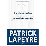 La vie est brve et le dsir sans fin - Prix Femina 2010par Patrick Lapeyre