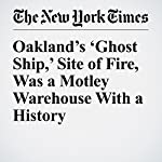 Oakland's 'Ghost Ship,' Site of Fire, Was a Motley Warehouse With a History | Julie Turkewitz,Thomas Fuller,Richard Pérez Peña,Conor Dougherty