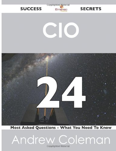 Cio 24 Success Secrets: 24 Most Asked Questions on Cio (What You Need to Know)