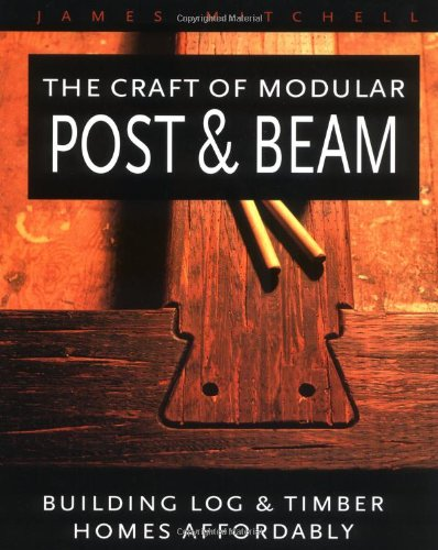 The Craft of Modular Post & Beam:  Building log and timber homes  affordably (Mister Beams compare prices)