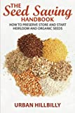 Urban Hillbilly The Seed Saving Handbook: How to Preserve Store And Start Heirloom And Organic Seeds