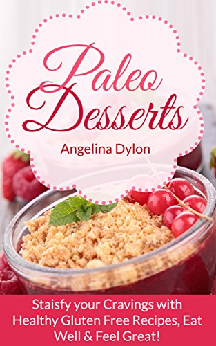 Paleo Desserts: Satisfy your Cravings with Healthy Gluten Free Recipes, Eat Well & Feel Great! by Angelina Dylon