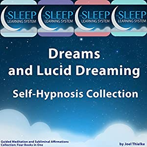 Dreams and Lucid Dreaming Self-Hypnosis, Guided Meditation, and Subliminal Affirmations Collection: Four Books in One (The Sleep Learning System) | [Joel Thielke]