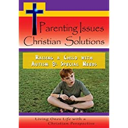 Parenting Issues - Christian Solutions - Raising a Child with Autism & Special Needs