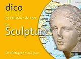 Dicoatlas de l'Histoire de l'art - La sculpture - De l'Antiquit� � nos jours