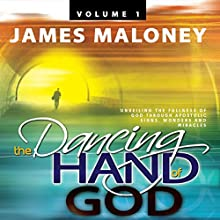 The Dancing Hand of God, Volume 1: Unveiling the Fullness of God Through Apostolic Signs, Wonders, and Miracles (       UNABRIDGED) by James Maloney Narrated by Kelly Class