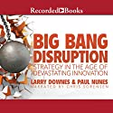Big Bang Disruption: Strategy in the Age of Devestating Innovation (       UNABRIDGED) by Larry Downes, Paul Nunes Narrated by Chris Sorensen