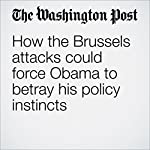 How the Brussels attacks could force Obama to betray his policy instincts | Greg Jaffe
