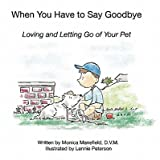 img - for When You Have to Say Goodbye: Loving and Letting Go of Your Pet   [WHEN YOU HAVE TO SAY GOODBYE] [Hardcover] book / textbook / text book