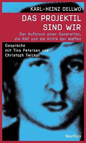 Buch: Das Projektil sind wir: Der Aufbruch einer Generation, die RAF und die Kritik der Waffen von Karl-Heinz Dellwo