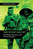 How to Fight Like a Spy: Strategies That You Won't Find in Any Gym