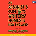 An Arsonist's Guide to Writers' Homes in New England | Brock Clarke