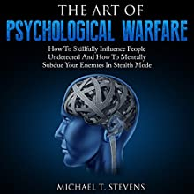 The Art of Psychological Warfare: How to Skillfully Influence People Undetected and How to Mentally Subdue Your Enemies in Stealth Mode Audiobook by Michael T. Stevens Narrated by Jim D. Johnston