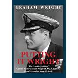 Putting It Wright: The Autobiography of Captain Walter Graham Wright (K.M.) B.A.(Hons) Royal Australian Navy (...