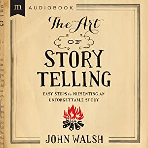 The Art of Storytelling: Easy Steps to Presenting an Unforgettable Story | [John D. Walsh]
