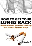 How to get your lungs back: Simple steps to get rid of smoking and recovering your lungs