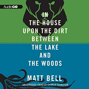 In the House upon the Dirt Between the Lake and the Woods | [Matt Bell]