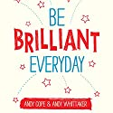 Be Brilliant Every Day (       UNABRIDGED) by Andy Whittaker, Andy Cope Narrated by Kris Dyer