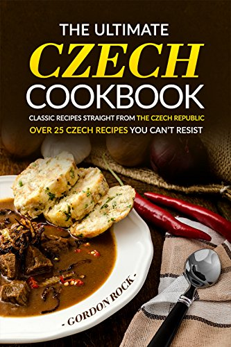 The Ultimate Czech Cookbook - Classic Recipes Straight from The Czech Republic: Over 25 Czech Recipes You Can't Resist by Gordon Rock