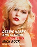 Mick Rock Debbie Harry and Blondie: Picture This