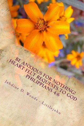 Be Anxious For Nothing!: Heart Felt Request to God Philippians 4:6 Let your requests be made to known to God