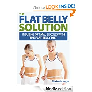 Free Kindle Book: The Flat Belly Solution - Insuring Optimal Success with The Flat Belly Diet, by Mackenzie Jagger. Publication Date: July 3, 2012