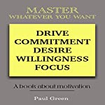 Master Whatever You Want: Drive, Commitment, Desire, Willingness, Focus | Paul Green