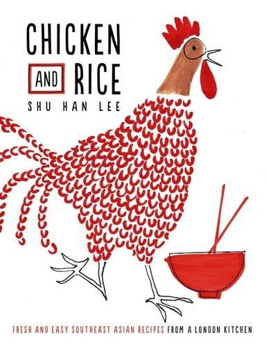 Chicken and Rice: Fresh and Easy Southeast Asian Recipes From a London Kitchen by Shu Han Lee