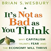 It's Not as Bad as You Think: Why Capitalism Trumps Fear and the Economy Will Thrive | [Brian S. Wesbury]