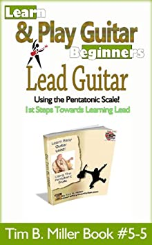 Lead Guitar Using The Pentatonic Scale Beginner's Lead Guitar (Learn How To Play Guitar Tim B. Miller Collection)