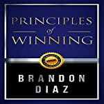Principles of Winning: The Principles of Winning in Life and in Business | Brandon Diaz