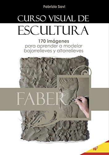 CURSO VISUAL DE ESCULTURA: 170 imágenes para aprender a modelar bajorrelieves y altorrelieves.