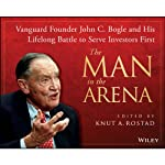 The Man in the Arena: Vanguard Founder John C. Bogle and His Lifelong Battle to Serve Investors First | Knut A. Rostad