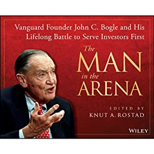 The Man in the Arena: Vanguard Founder John C. Bogle and His Lifelong Battle to Serve Investors First | [Knut A. Rostad]