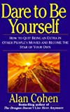 Dare to Be Yourself: How to Quit Being an Extra in Other Peoples Movies and Become the Star of Your Own
