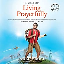 A Year of Living Prayerfully: How a Curious Traveler Met the Pope, Walked on Coals, Danced with Rabbis, and Revived His Prayer Life (       UNABRIDGED) by Jared Brock Narrated by Jared Brock